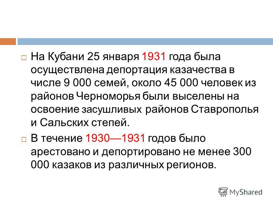 На Кубани 25 января 1931 года была осуществлена депортация казачества в числе 9 000 семей, около 45 000 человек из районов Черноморья были выселены на освоение засушливых районов Ставрополья и Сальских степей. В течение 19301931 годов было арестовано