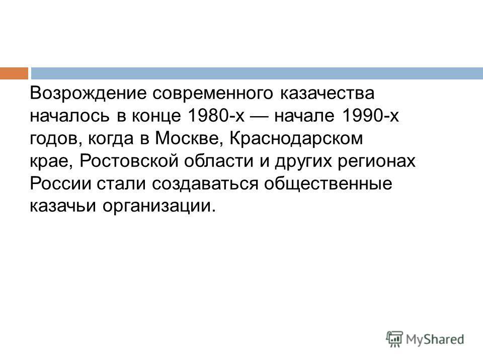 Возрождение современного казачества началось в конце 1980-х начале 1990-х годов, когда в Москве, Краснодарском крае, Ростовской области и других регионах России стали создаваться общественные казачьи организации.
