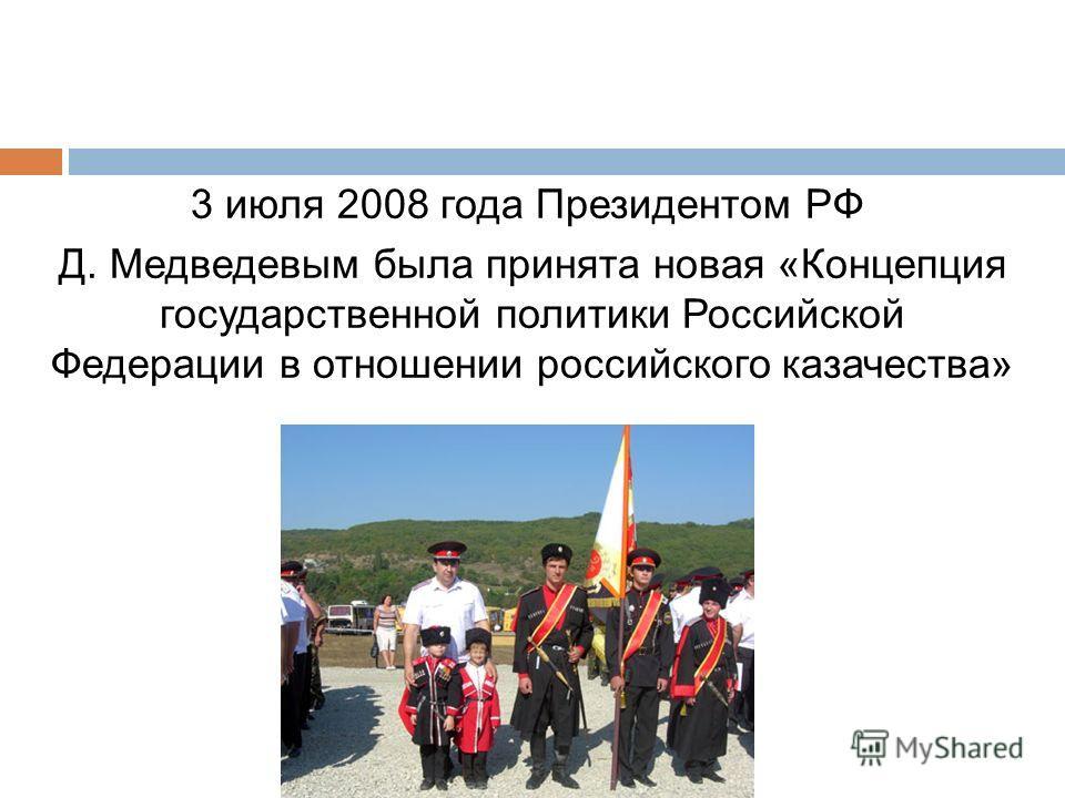 3 июля 2008 года Президентом РФ Д. Медведевым была принята новая «Концепция государственной политики Российской Федерации в отношении российского казачества»
