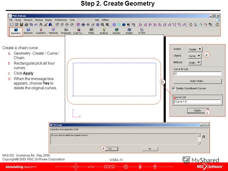 WS8A-11 NAS120, Workshop 8A, May 2006 Copyright 2005 MSC.Software Corporation Step 2. Create Geometry Create a chain curve a.Geometry: Create / Curve / Chain. b.Rectangular pick all four curves. c.Click Apply. d.When the message box appears, choose Y