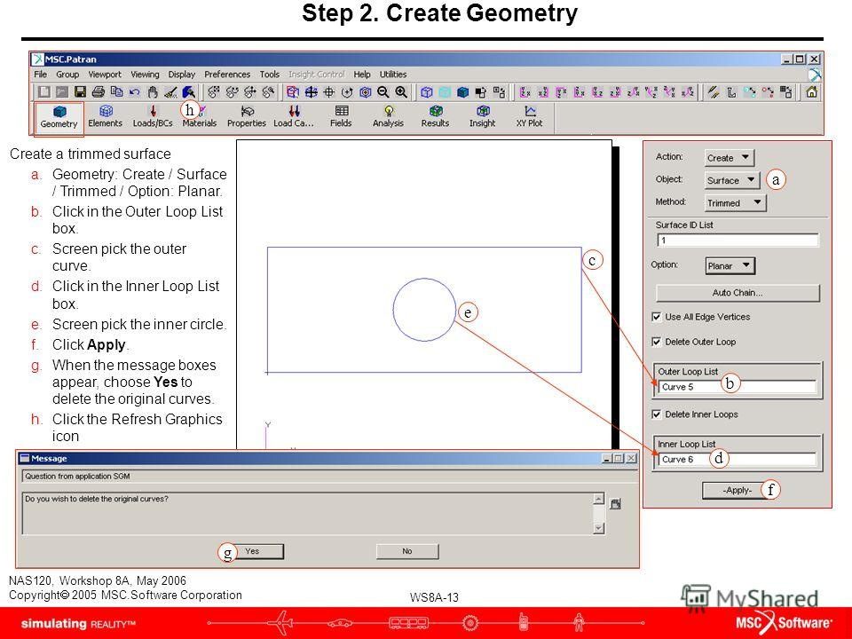 WS8A-13 NAS120, Workshop 8A, May 2006 Copyright 2005 MSC.Software Corporation Step 2. Create Geometry Create a trimmed surface a.Geometry: Create / Surface / Trimmed / Option: Planar. b.Click in the Outer Loop List box. c.Screen pick the outer curve.