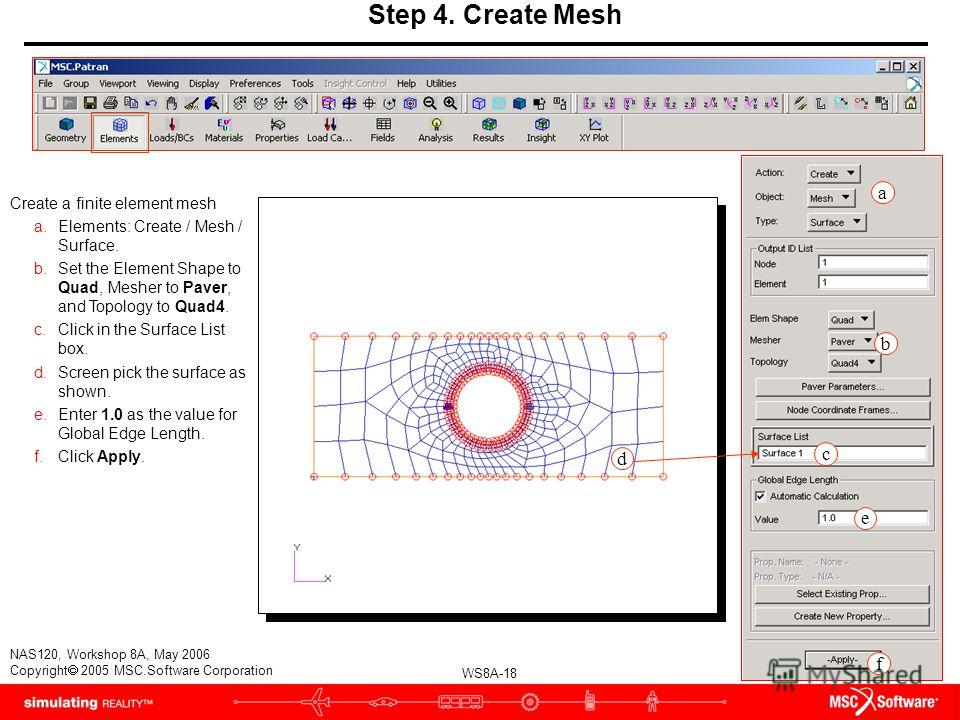 WS8A-18 NAS120, Workshop 8A, May 2006 Copyright 2005 MSC.Software Corporation Step 4. Create Mesh Create a finite element mesh a.Elements: Create / Mesh / Surface. b.Set the Element Shape to Quad, Mesher to Paver, and Topology to Quad4. c.Click in th