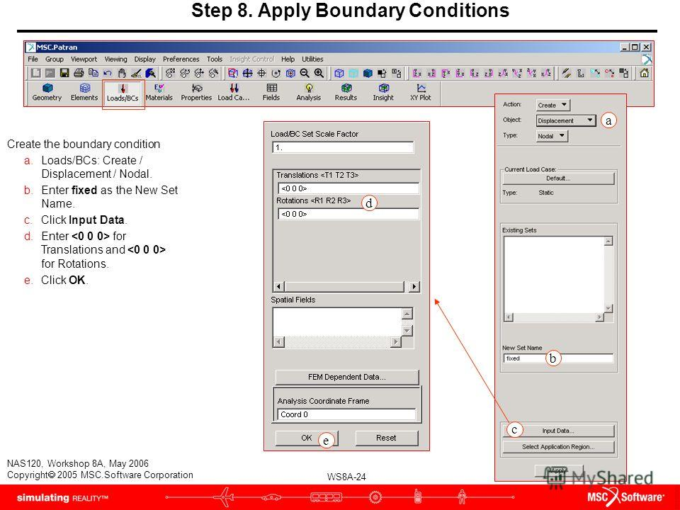 WS8A-24 NAS120, Workshop 8A, May 2006 Copyright 2005 MSC.Software Corporation Step 8. Apply Boundary Conditions Create the boundary condition a.Loads/BCs: Create / Displacement / Nodal. b.Enter fixed as the New Set Name. c.Click Input Data. d.Enter f