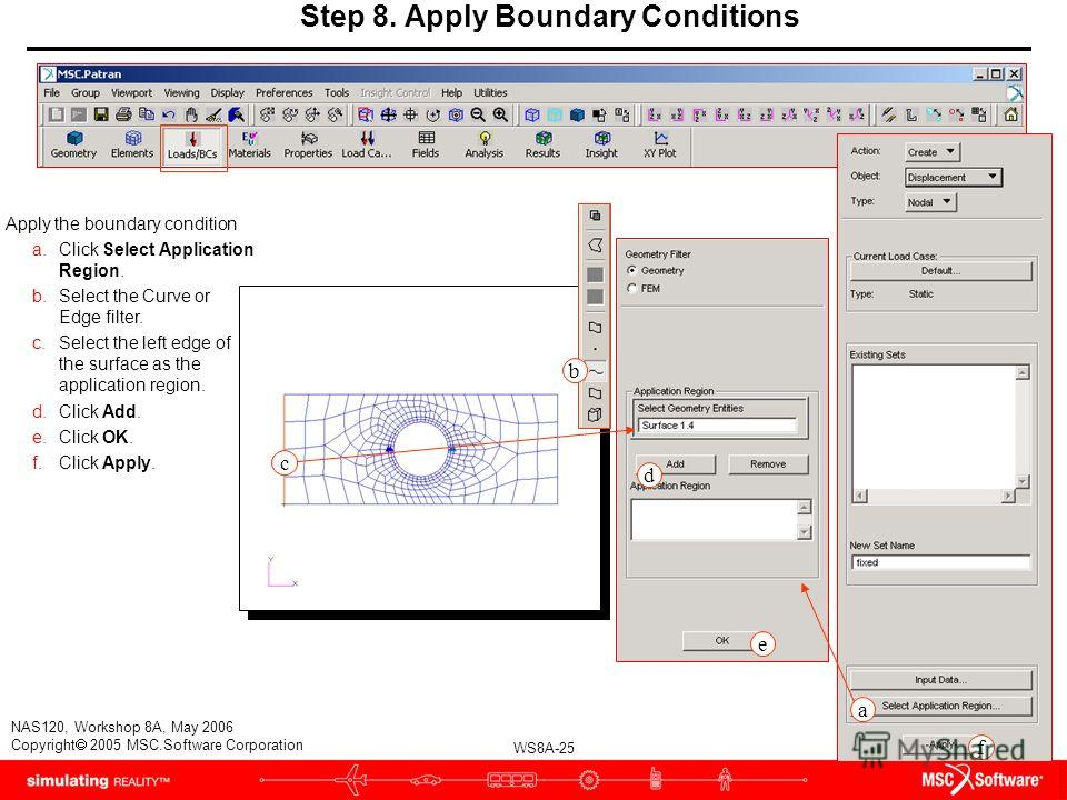 WS8A-25 NAS120, Workshop 8A, May 2006 Copyright 2005 MSC.Software Corporation Step 8. Apply Boundary Conditions Apply the boundary condition a.Click Select Application Region. b.Select the Curve or Edge filter. c.Select the left edge of the surface a