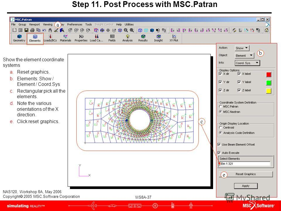 WS8A-37 NAS120, Workshop 8A, May 2006 Copyright 2005 MSC.Software Corporation Step 11. Post Process with MSC.Patran Show the element coordinate systems a.Reset graphics. b.Elements: Show / Element / Coord.Sys c.Rectangular pick all the elements. d.No