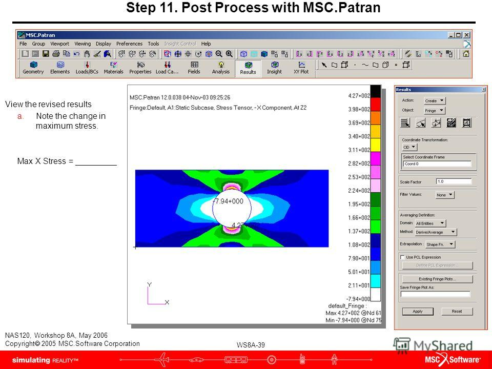 WS8A-39 NAS120, Workshop 8A, May 2006 Copyright 2005 MSC.Software Corporation Step 11. Post Process with MSC.Patran View the revised results a.Note the change in maximum stress. Max X Stress = _________