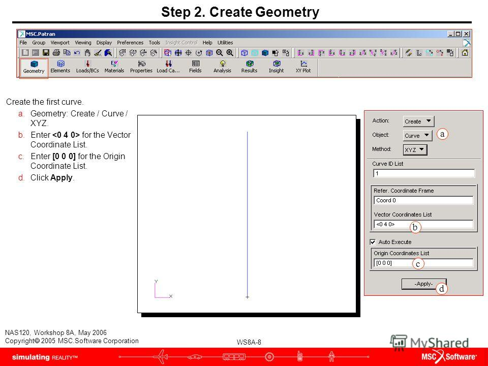 WS8A-8 NAS120, Workshop 8A, May 2006 Copyright 2005 MSC.Software Corporation Step 2. Create Geometry Create the first curve. a.Geometry: Create / Curve / XYZ. b.Enter for the Vector Coordinate List. c.Enter [0 0 0] for the Origin Coordinate List. d.C