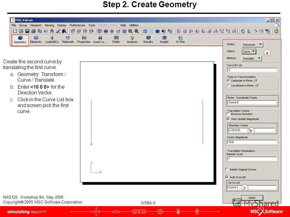 WS8A-9 NAS120, Workshop 8A, May 2006 Copyright 2005 MSC.Software Corporation Step 2. Create Geometry Create the second curve by translating the first curve. a.Geometry: Transform / Curve / Translate. b.Enter for the Direction Vector. c.Click in the C