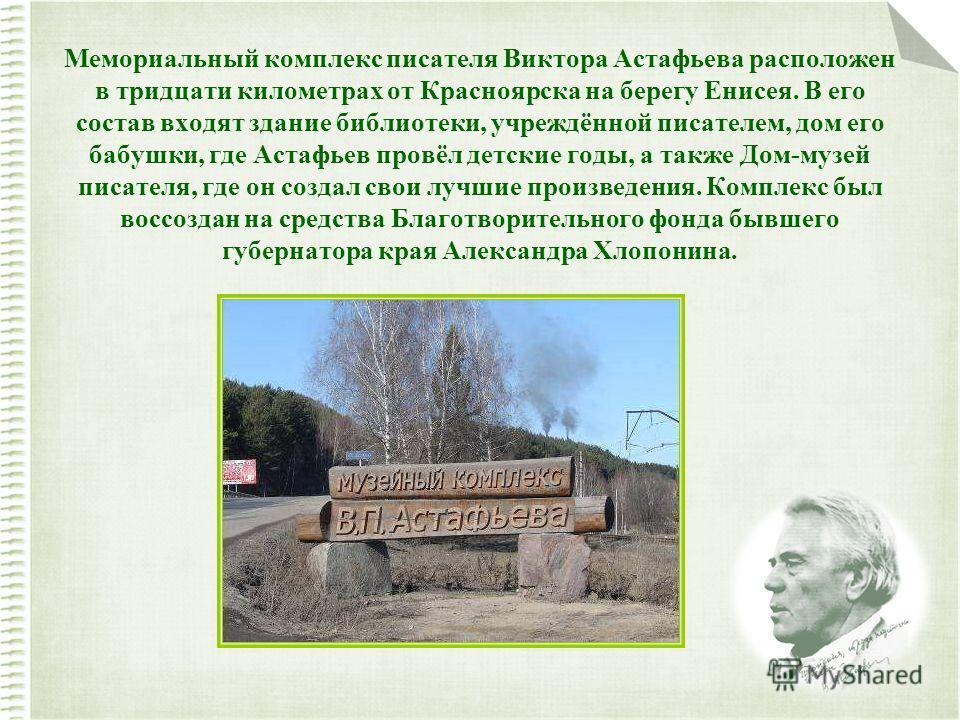 Мемориальный комплекс писателя Виктора Астафьева расположен в тридцати километрах от Красноярска на берегу Енисея. В его состав входят здание библиотеки, учреждённой писателем, дом его бабушки, где Астафьев провёл детские годы, а также Дом-музей писа