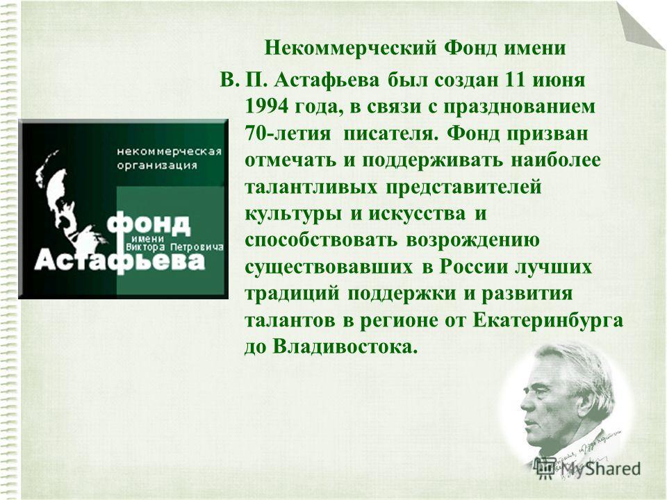 Некоммерческий Фонд имени В. П. Астафьева был создан 11 июня 1994 года, в связи с празднованием 70-летия писателя. Фонд призван отмечать и поддерживать наиболее талантливых представителей культуры и искусства и способствовать возрождению существовавш