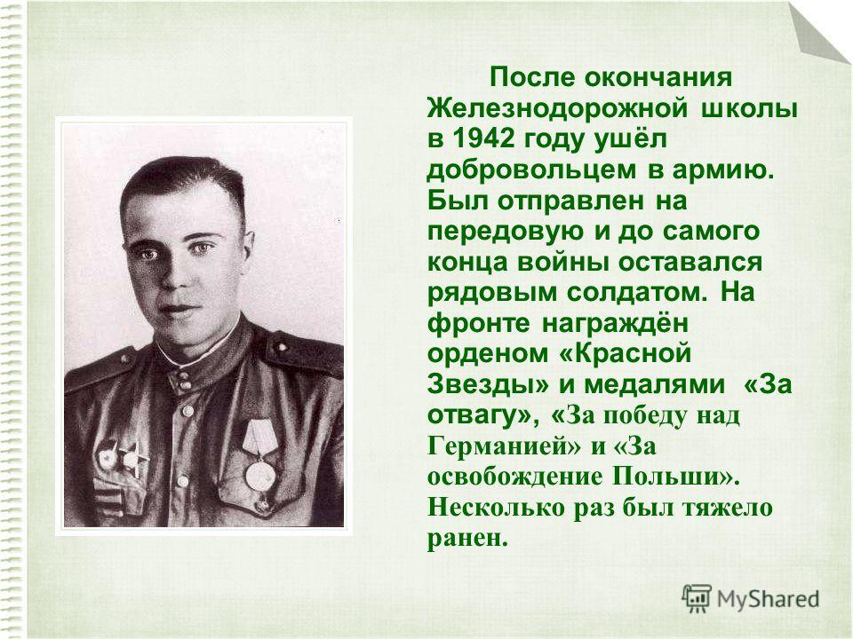 После окончания Железнодорожной школы в 1942 году ушёл добровольцем в армию. Был отправлен на передовую и до самого конца войны оставался рядовым солдатом. На фронте награждён орденом «Красной Звезды» и медалями «За отвагу», « За победу над Германией