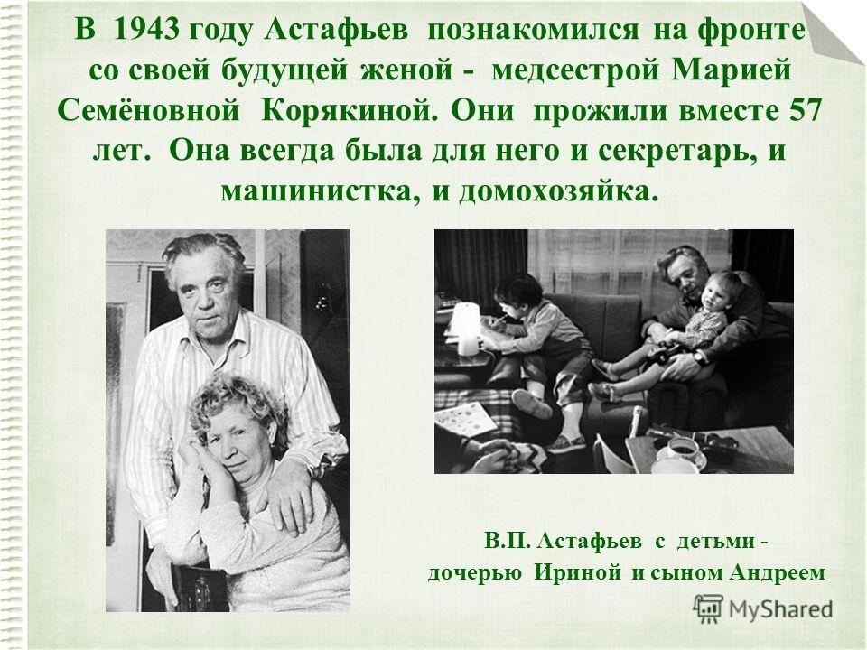 В 1943 году Астафьев познакомился на фронте со своей будущей женой - медсестрой Марией Семёновной Корякиной. Они прожили вместе 57 лет. Она всегда была для него и секретарь, и машинистка, и домохозяйка. В.П. Астафьев с детьми - дочерью Ириной и сыном