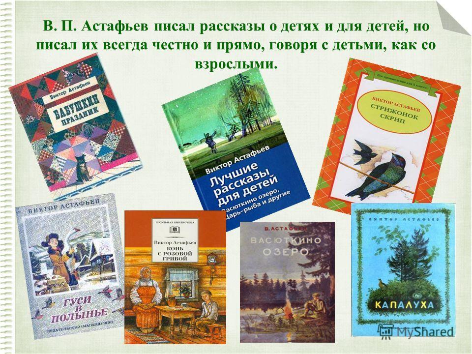 В. П. Астафьев писал рассказы о детях и для детей, но писал их всегда честно и прямо, говоря с детьми, как со взрослыми.