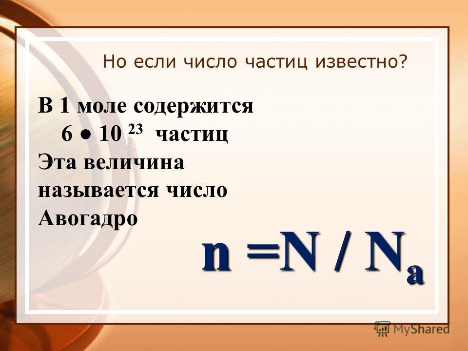 Но если число частиц известно? В 1 моле содержится 6 10 23 частиц Эта величина называется число Авогадро n =N / N a