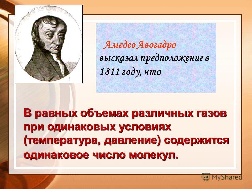 Амедео Авогадро высказал предположение в 1811 году, что В равных объемах различных газов при одинаковых условиях (температура, давление) содержится одинаковое число молекул.