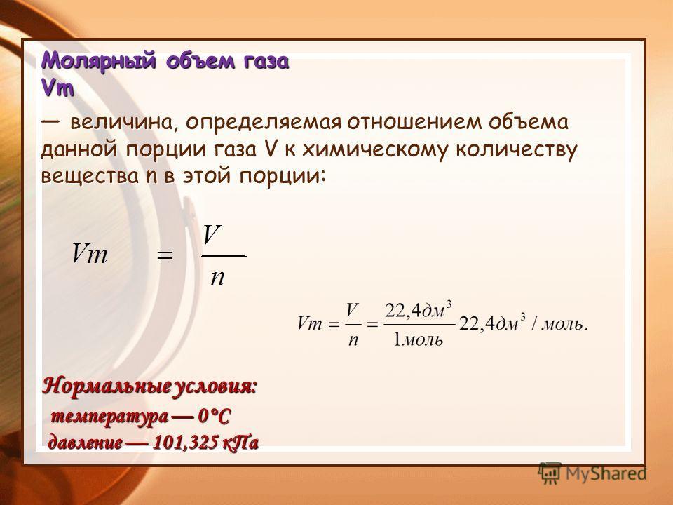 Молярный объем газа Vm величина, определяемая отношением объема данной порции газа V к химическому количеству вещества n в этой порции величина, определяемая отношением объема данной порции газа V к химическому количеству вещества n в этой порции: Но