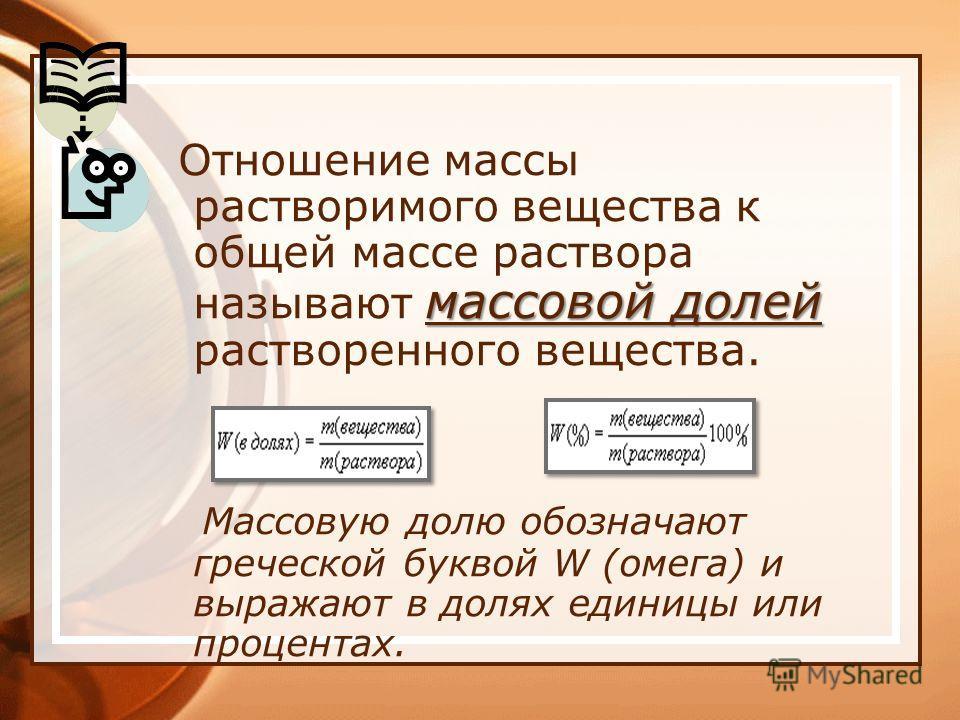 массовой долей Отношение массы растворимого вещества к общей массе раствора называют массовой долей растворенного вещества. Массовую долю обозначают греческой буквой W (омега) и выражают в долях единицы или процентах.