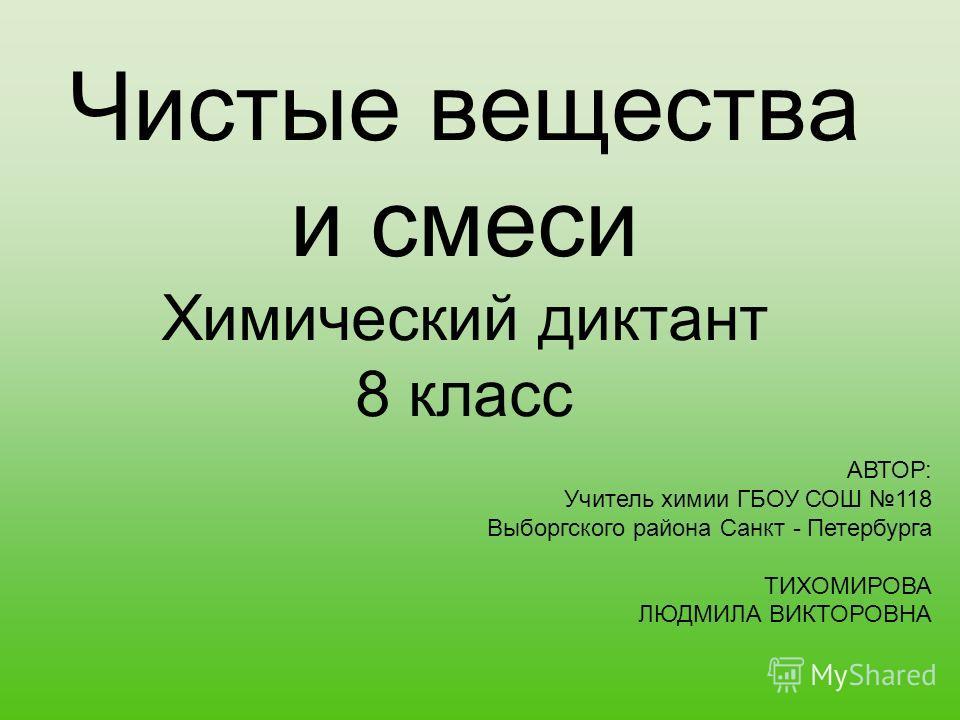 Чистые вещества и смеси Химический диктант 8 класс АВТОР: Учитель химии ГБОУ СОШ 118 Выборгского района Санкт - Петербурга ТИХОМИРОВА ЛЮДМИЛА ВИКТОРОВНА
