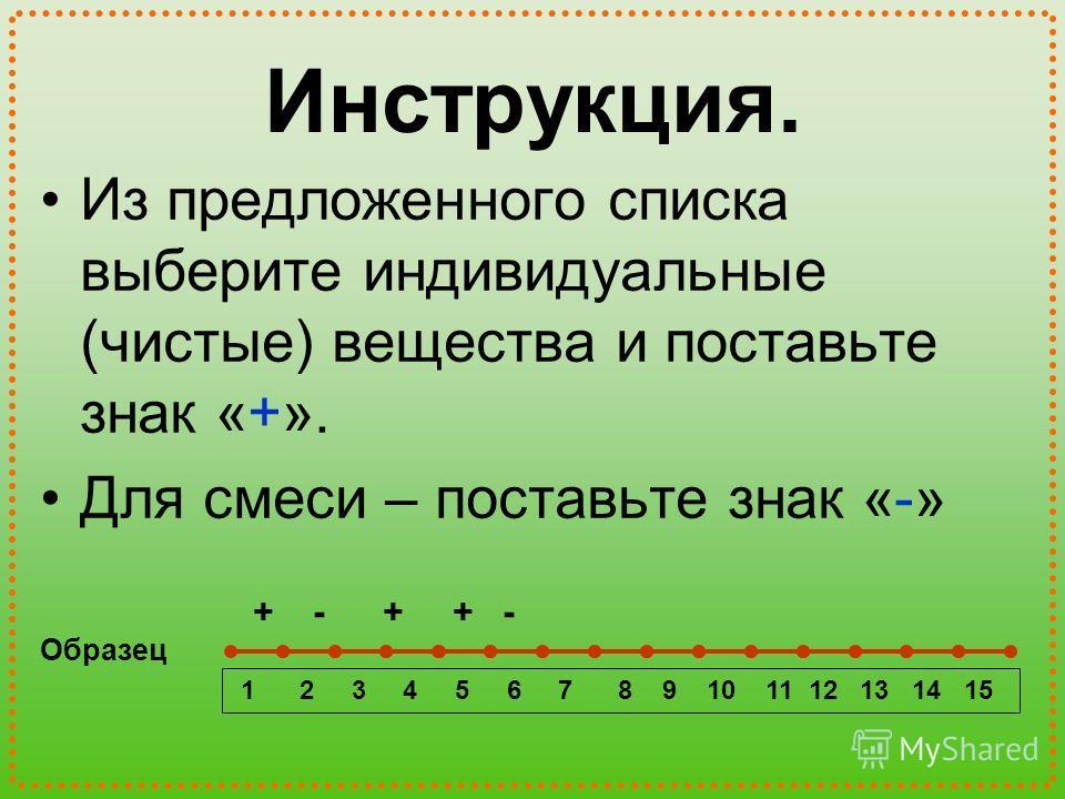 Инструкция. Из предложенного списка выберите индивидуальные (чистые) вещества и поставьте знак «+». Для смеси – поставьте знак «-» 1 2 3 4 5 6 7 8 9 10 11 12 13 14 15 + - + + - Образец