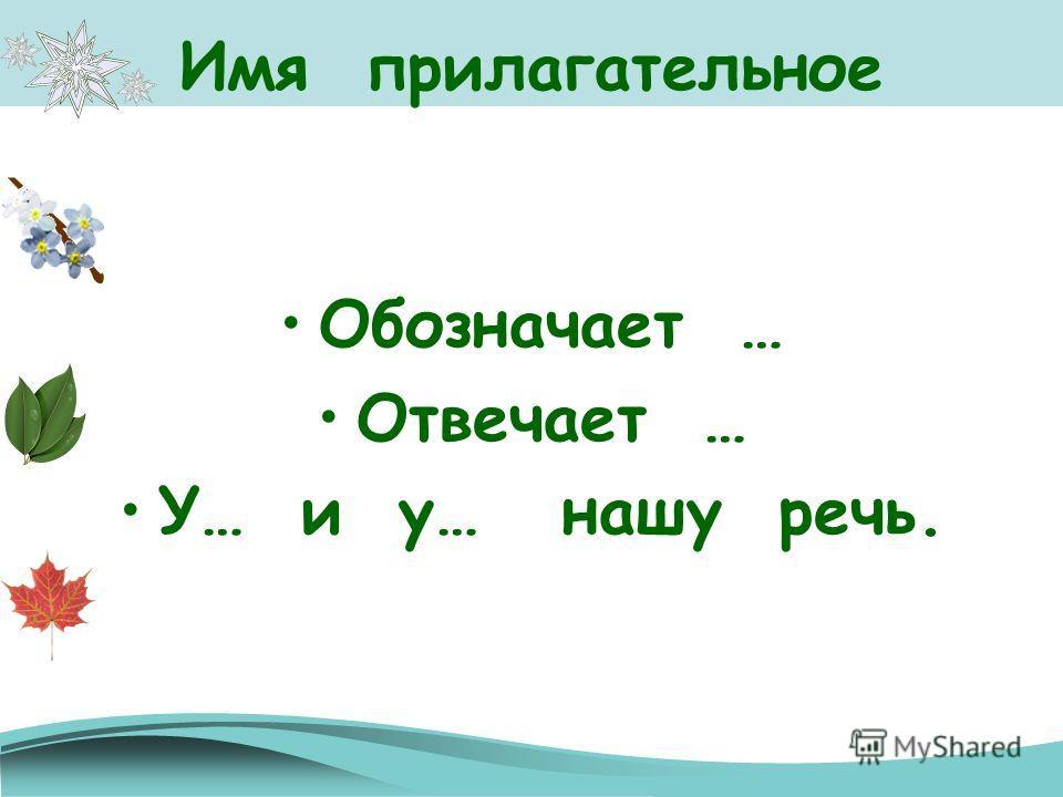 Имя прилагательное Обозначает … Отвечает … У… и у… нашу речь.