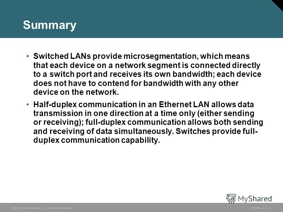 © 2005 Cisco Systems, Inc. All rights reserved. INTRO v2.13-9 Summary Switched LANs provide microsegmentation, which means that each device on a network segment is connected directly to a switch port and receives its own bandwidth; each device does n