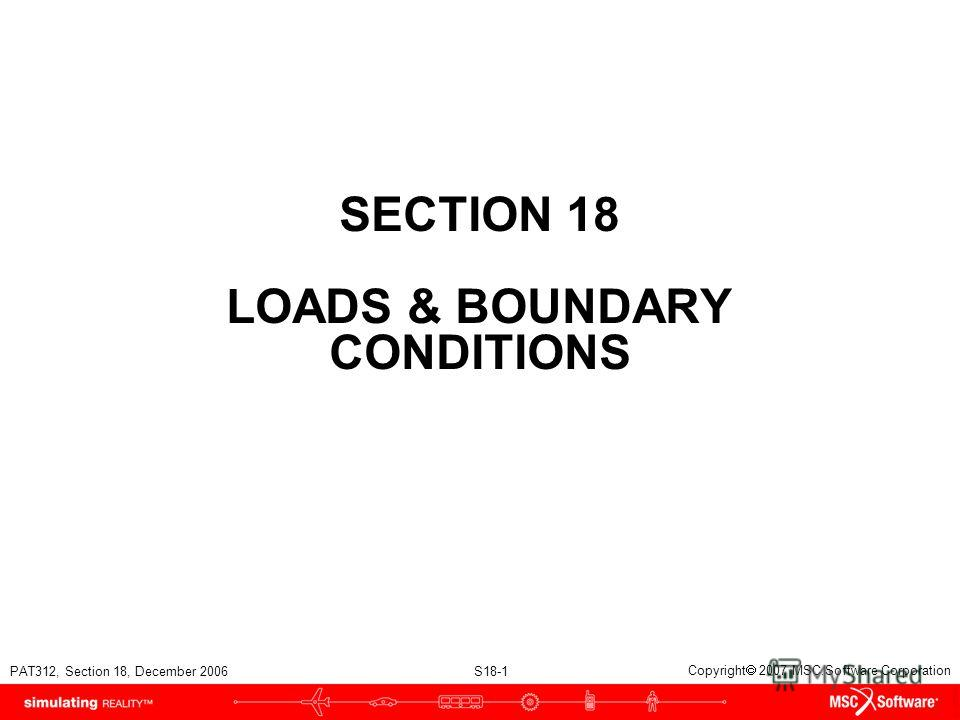 PAT312, Section 18, December 2006 S18-1 Copyright 2007 MSC.Software Corporation SECTION 18 LOADS & BOUNDARY CONDITIONS