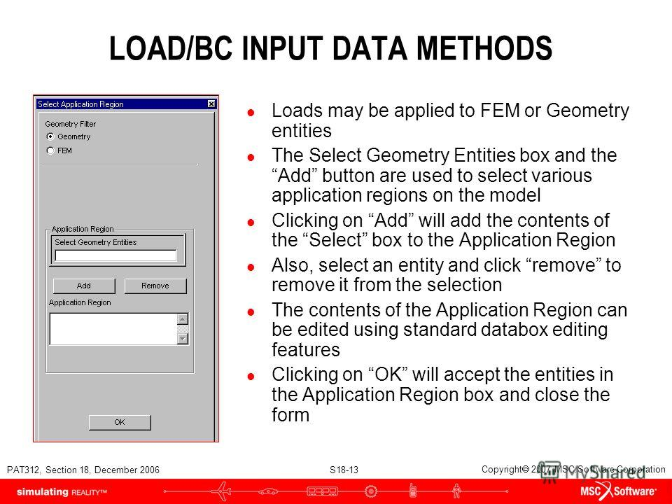 PAT312, Section 18, December 2006 S18-13 Copyright 2007 MSC.Software Corporation LOAD/BC INPUT DATA METHODS l Loads may be applied to FEM or Geometry entities l The Select Geometry Entities box and the Add button are used to select various applicatio