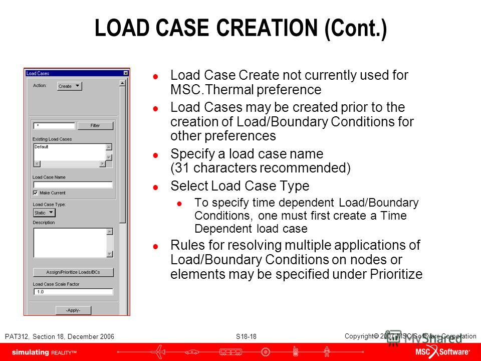 PAT312, Section 18, December 2006 S18-18 Copyright 2007 MSC.Software Corporation LOAD CASE CREATION (Cont.) l Load Case Create not currently used for MSC.Thermal preference l Load Cases may be created prior to the creation of Load/Boundary Conditions