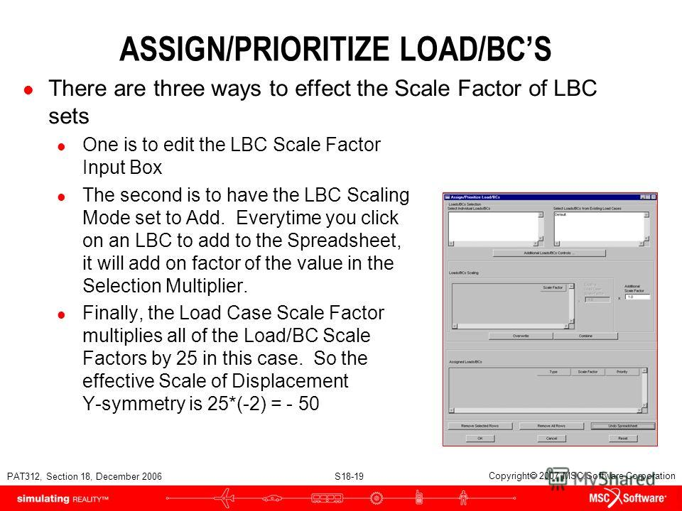 PAT312, Section 18, December 2006 S18-19 Copyright 2007 MSC.Software Corporation ASSIGN/PRIORITIZE LOAD/BCS l There are three ways to effect the Scale Factor of LBC sets l One is to edit the LBC Scale Factor Input Box l The second is to have the LBC