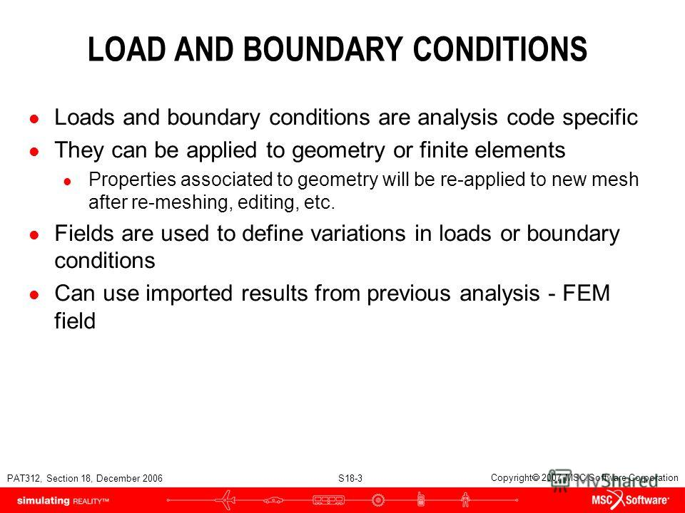 PAT312, Section 18, December 2006 S18-3 Copyright 2007 MSC.Software Corporation LOAD AND BOUNDARY CONDITIONS l Loads and boundary conditions are analysis code specific l They can be applied to geometry or finite elements l Properties associated to ge