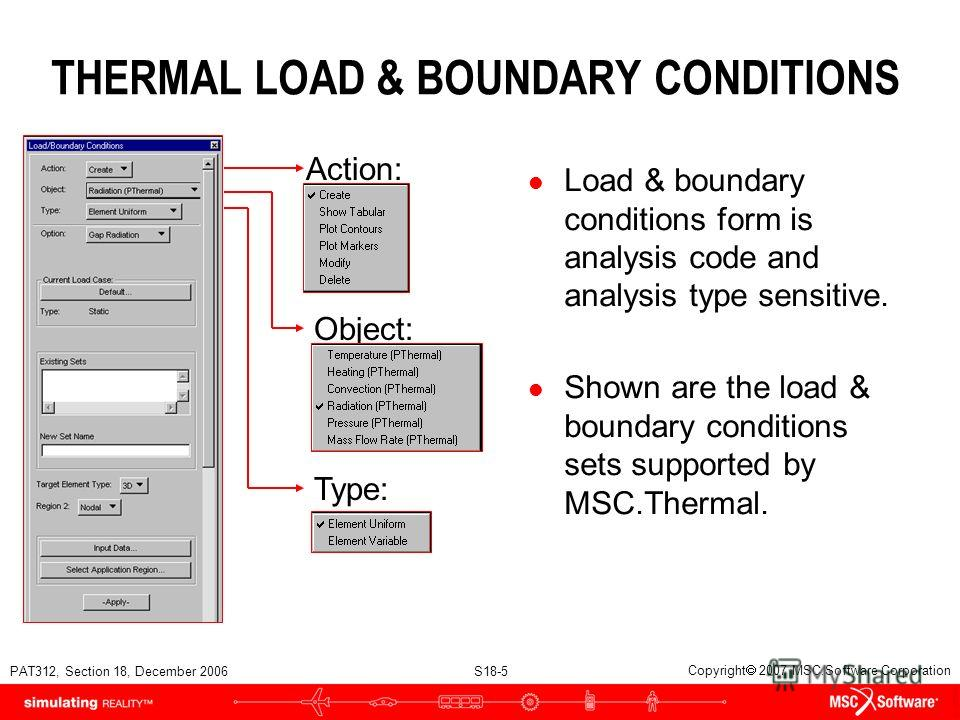 PAT312, Section 18, December 2006 S18-5 Copyright 2007 MSC.Software Corporation THERMAL LOAD & BOUNDARY CONDITIONS l Load & boundary conditions form is analysis code and analysis type sensitive. l Shown are the load & boundary conditions sets support