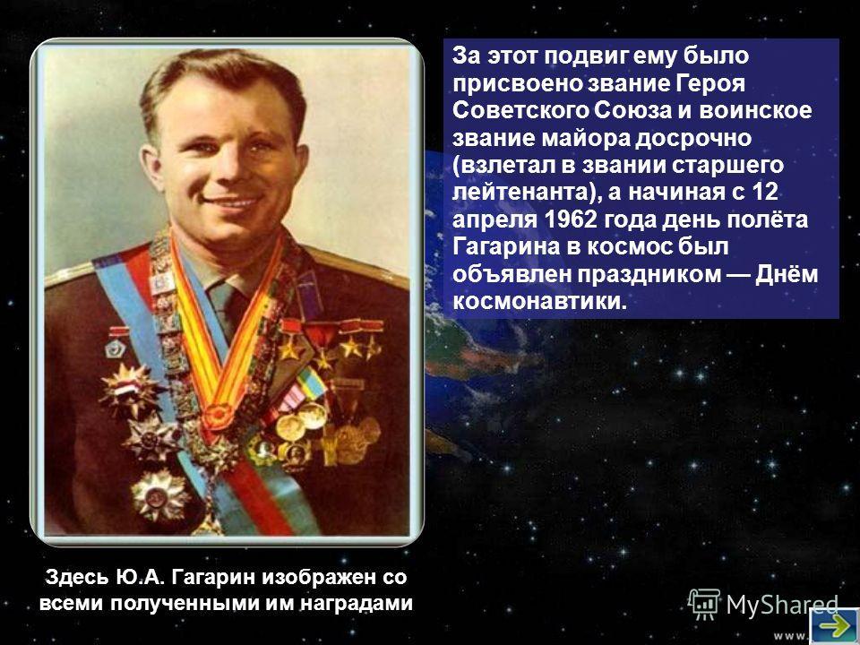 За этот подвиг ему было присвоено звание Героя Советского Союза и воинское звание майора досрочно (взлетал в звании старшего лейтенанта), а начиная с 12 апреля 1962 года день полёта Гагарина в космос был объявлен праздником Днём космонавтики. Здесь Ю