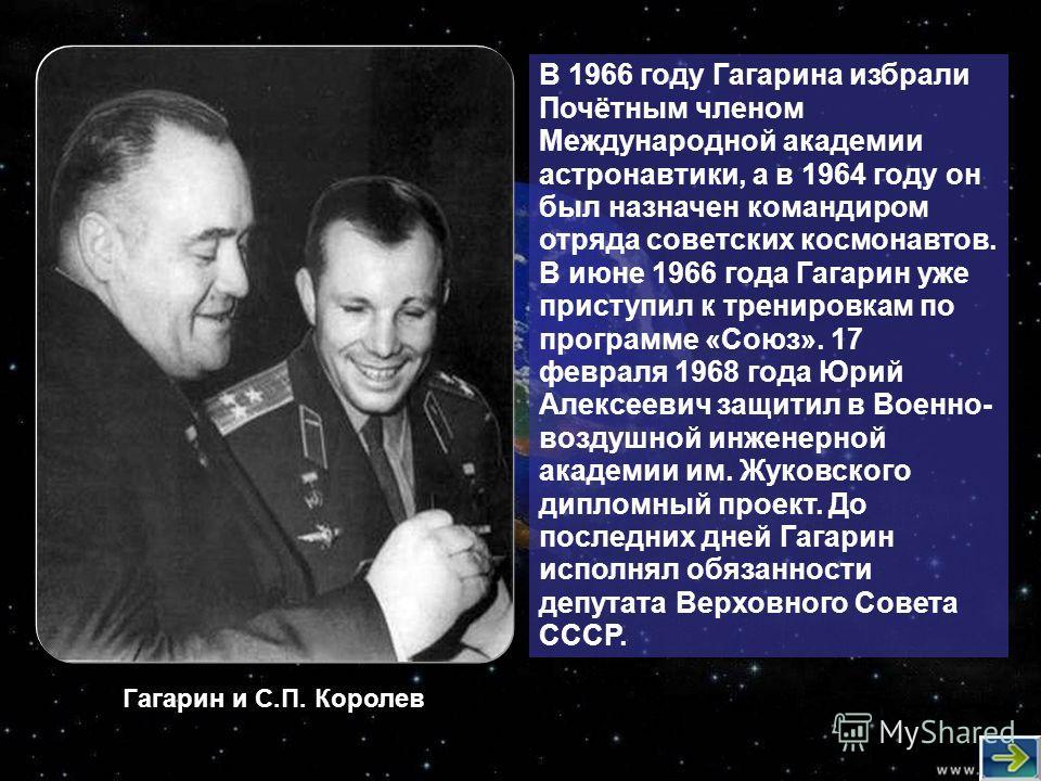 В 1966 году Гагарина избрали Почётным членом Международной академии астронавтики, а в 1964 году он был назначен командиром отряда советских космонавтов. В июне 1966 года Гагарин уже приступил к тренировкам по программе «Союз». 17 февраля 1968 года Юр