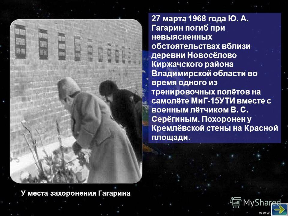 27 марта 1968 года Ю. А. Гагарин погиб при невыясненных обстоятельствах вблизи деревни Новосёлово Киржачского района Владимирской области во время одного из тренировочных полётов на самолёте МиГ-15УТИ вместе с военным лётчиком В. С. Серёгиным. Похоро