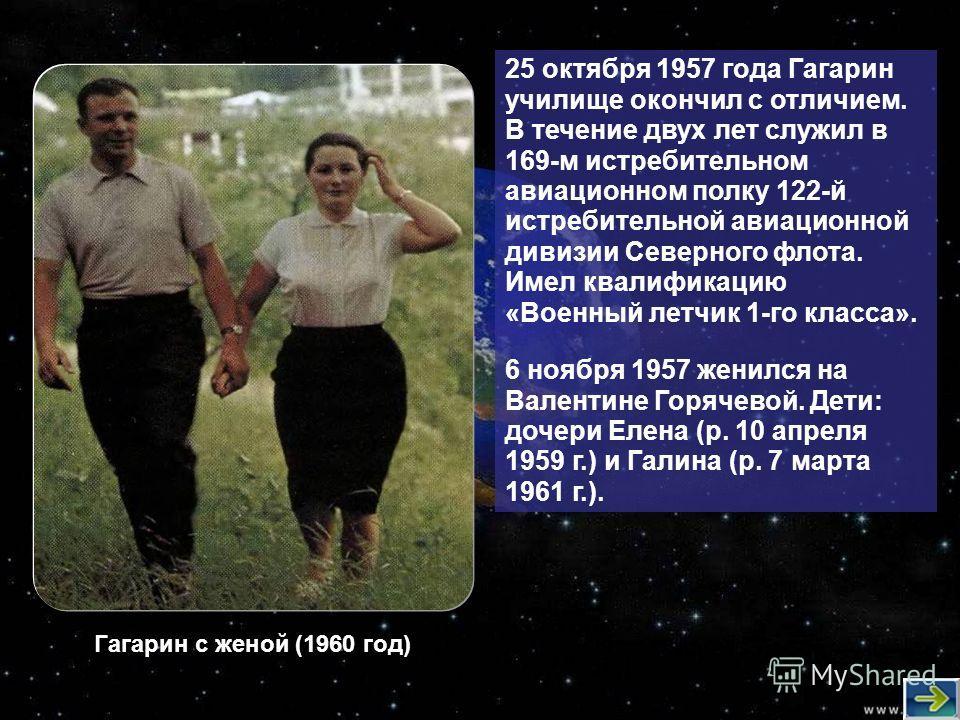 25 октября 1957 года Гагарин училище окончил с отличием. В течение двух лет служил в 169-м истребительном авиационном полку 122-й истребительной авиационной дивизии Северного флота. Имел квалификацию «Военный летчик 1-го класса». 6 ноября 1957 женилс
