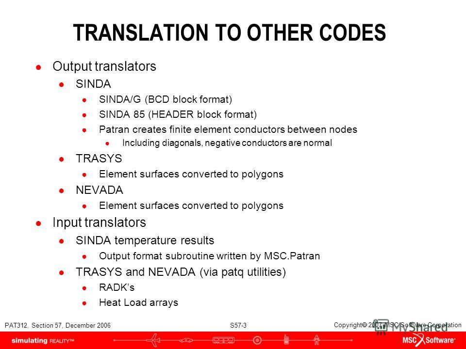PAT312, Section 57, December 2006 S57-3 Copyright 2007 MSC.Software Corporation TRANSLATION TO OTHER CODES Output translators SINDA SINDA/G (BCD block format) SINDA 85 (HEADER block format) Patran creates finite element conductors between nodes Inclu