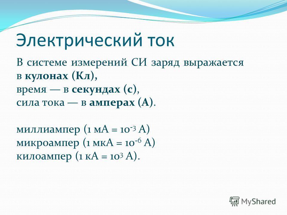 Электрический ток В системе измерений СИ заряд выражается в кулонах (Кл), время в секундах (с), сила тока в амперах (А). миллиампер (1 мА = 10 -3 А) микроампер (1 мкА = 10 -6 А) килоампер (1 кА = 10 3 А).