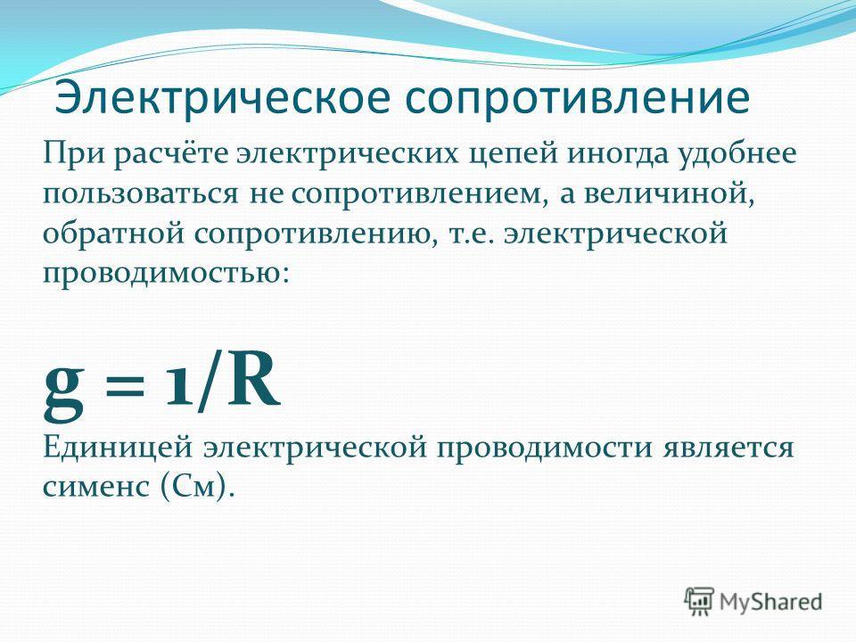 Электрическое сопротивление При расчёте электрических цепей иногда удобнее пользоваться не сопротивлением, а величиной, обратной сопротивлению, т.е. электрической проводимостью: g = 1/R Единицей электрической проводимости является сименс (См).