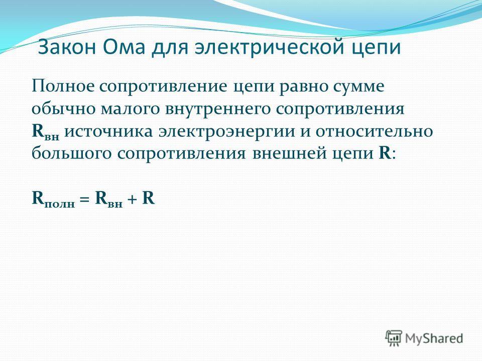 Закон Ома для электрической цепи Полное сопротивление цепи равно сумме обычно малого внутреннего сопротивления R вн источника электроэнергии и относительно большого сопротивления внешней цепи R: R полн = R вн + R