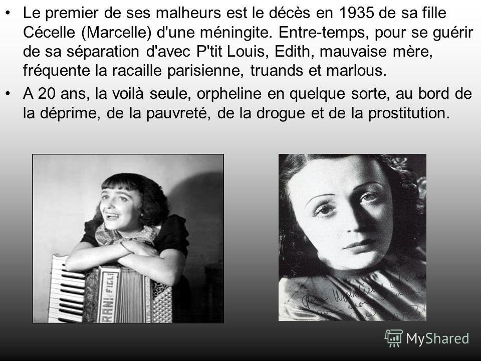 Le premier de ses malheurs est le décès en 1935 de sa fille Cécelle (Marcelle) d'une méningite. Entre-temps, pour se guérir de sa séparation d'avec P'tit Louis, Edith, mauvaise mère, fréquente la racaille parisienne, truands et marlous. A 20 ans, la