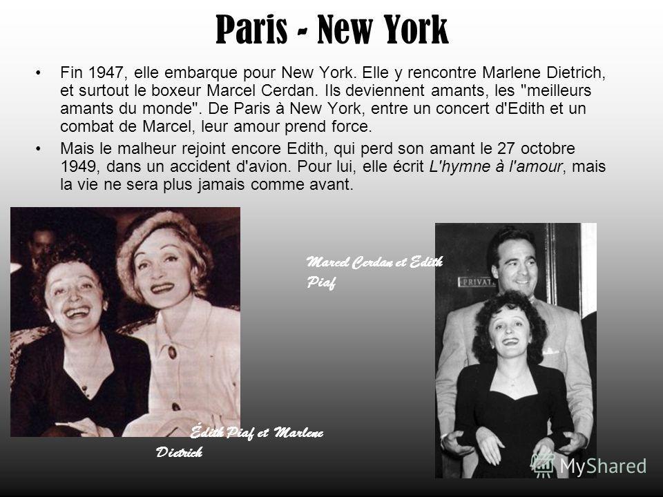 Paris - New York Fin 1947, elle embarque pour New York. Elle y rencontre Marlene Dietrich, et surtout le boxeur Marcel Cerdan. Ils deviennent amants, les