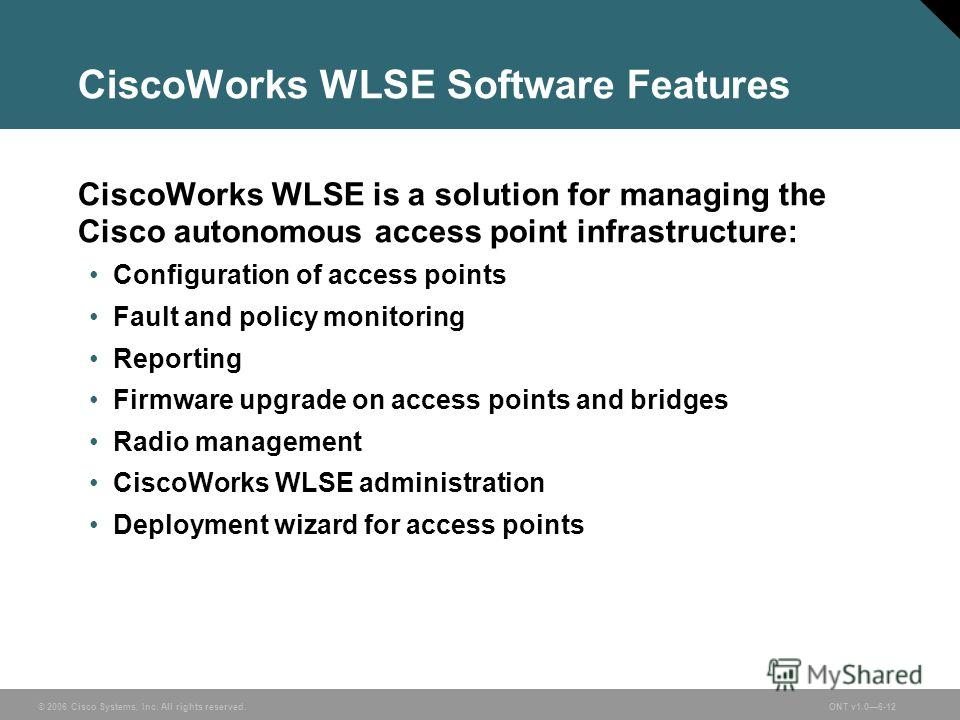 © 2006 Cisco Systems, Inc. All rights reserved.ONT v1.06-12 CiscoWorks WLSE Software Features CiscoWorks WLSE is a solution for managing the Cisco autonomous access point infrastructure: Configuration of access points Fault and policy monitoring Repo
