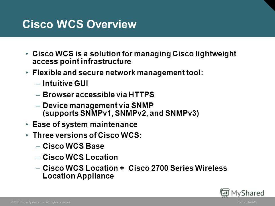 © 2006 Cisco Systems, Inc. All rights reserved.ONT v1.06-19 Cisco WCS Overview Cisco WCS is a solution for managing Cisco lightweight access point infrastructure Flexible and secure network management tool: –Intuitive GUI –Browser accessible via HTTP