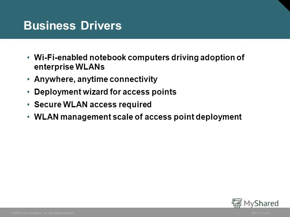 © 2006 Cisco Systems, Inc. All rights reserved.ONT v1.06-2 Business Drivers Wi-Fi-enabled notebook computers driving adoption of enterprise WLANs Anywhere, anytime connectivity Deployment wizard for access points Secure WLAN access required WLAN mana