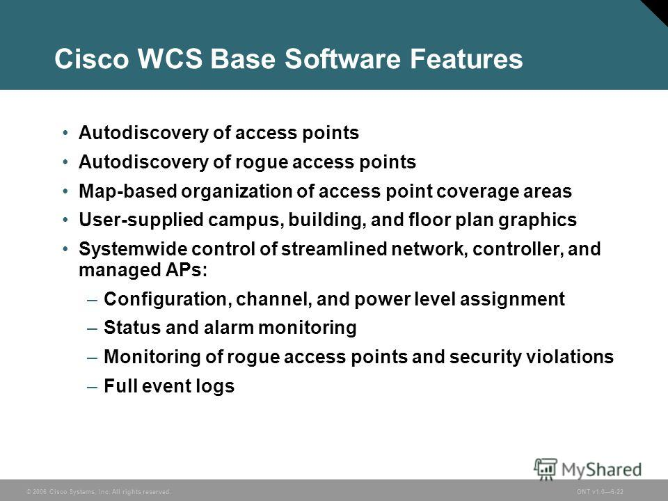 © 2006 Cisco Systems, Inc. All rights reserved.ONT v1.06-22 Cisco WCS Base Software Features Autodiscovery of access points Autodiscovery of rogue access points Map-based organization of access point coverage areas User-supplied campus, building, and