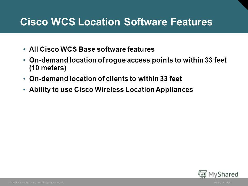 © 2006 Cisco Systems, Inc. All rights reserved.ONT v1.06-23 Cisco WCS Location Software Features All Cisco WCS Base software features On-demand location of rogue access points to within 33 feet (10 meters) On-demand location of clients to within 33 f