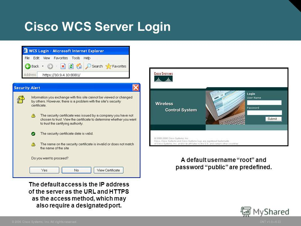 © 2006 Cisco Systems, Inc. All rights reserved.ONT v1.06-33 Cisco WCS Server Login The default access is the IP address of the server as the URL and HTTPS as the access method, which may also require a designated port. A default username root and pas