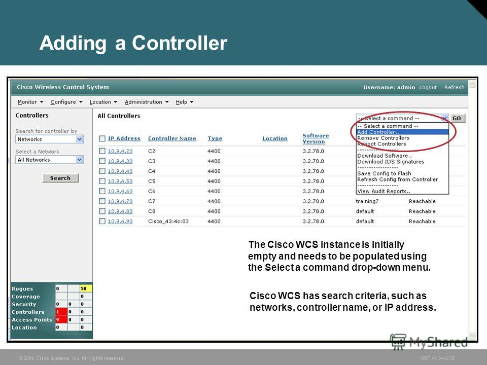 © 2006 Cisco Systems, Inc. All rights reserved.ONT v1.06-35 Adding a Controller The Cisco WCS instance is initially empty and needs to be populated using the Select a command drop-down menu. Cisco WCS has search criteria, such as networks, controller