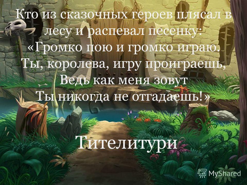 Кто из сказочных героев плясал в лесу и распевал песенку: «Громко пою и громко играю. Ты, королева, игру проиграешь, Ведь как меня зовут Ты никогда не отгадаешь!» Тителитури