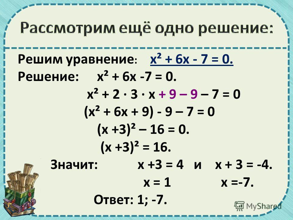 Решим уравнение : х² + 6 х - 7 = 0. Решение: х² + 6 х -7 = 0. х² + 2 · 3 · х + 9 – 9 – 7 = 0 (х² + 6 х + 9) - 9 – 7 = 0 (х +3)² – 16 = 0. (х +3)² = 16. Значит: х +3 = 4 и х + 3 = -4. х = 1 х =-7. Ответ: 1; -7.